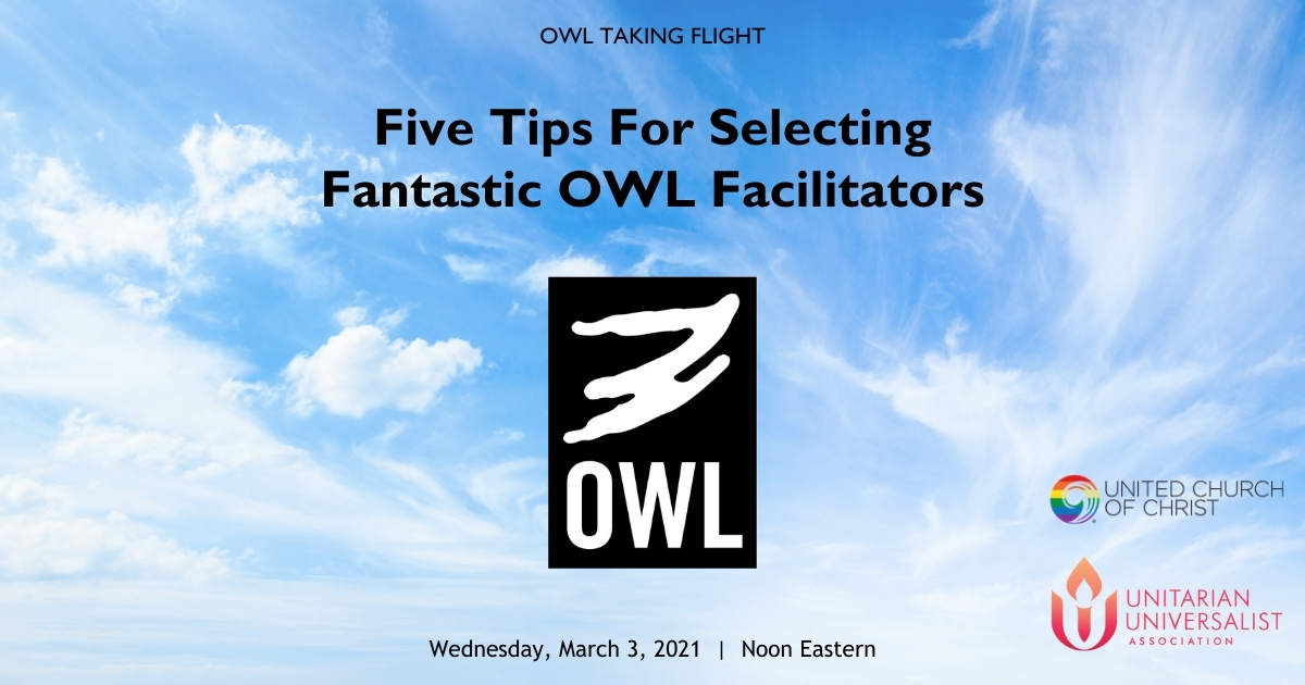 Picture of clouds and the OWL Banner: OWL Taking Flight. Five Tips For Selecting Fantastic OWL Facilitators. Wednesday, March 3, 2021, Noon Eastern. United Church of Christ logo. Unitarian Universalist Association logo.