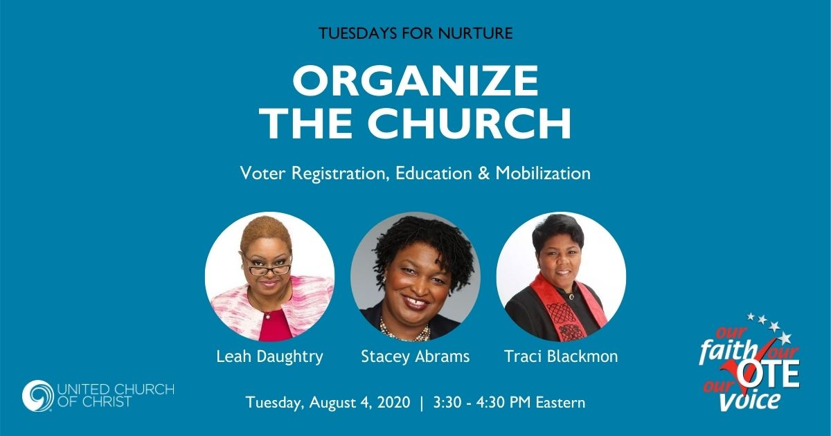 Tuesdays for Nurture: Organize the Church. Voter Registration, Education & Mobilization. Leah Daughtry, Stacey Abrams, Traci Blackmon. Tuesday, August 4, 2020, 3:30 - 4:30 PM Eastern. Our Faith Our Vote, United Church of Christ