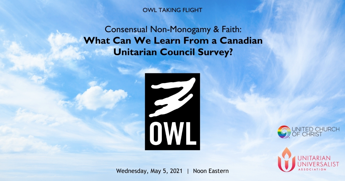 "The OWL logo with cloud background and the words, ""OWL Taking Flight: Consensual Non-Monogamy & Faith: What Can We Learn From a Canadian Unitarian Council Survey? Wednesday, May 5, 2021, Noon Eastern"" United Church of christ logo. UUA logo"