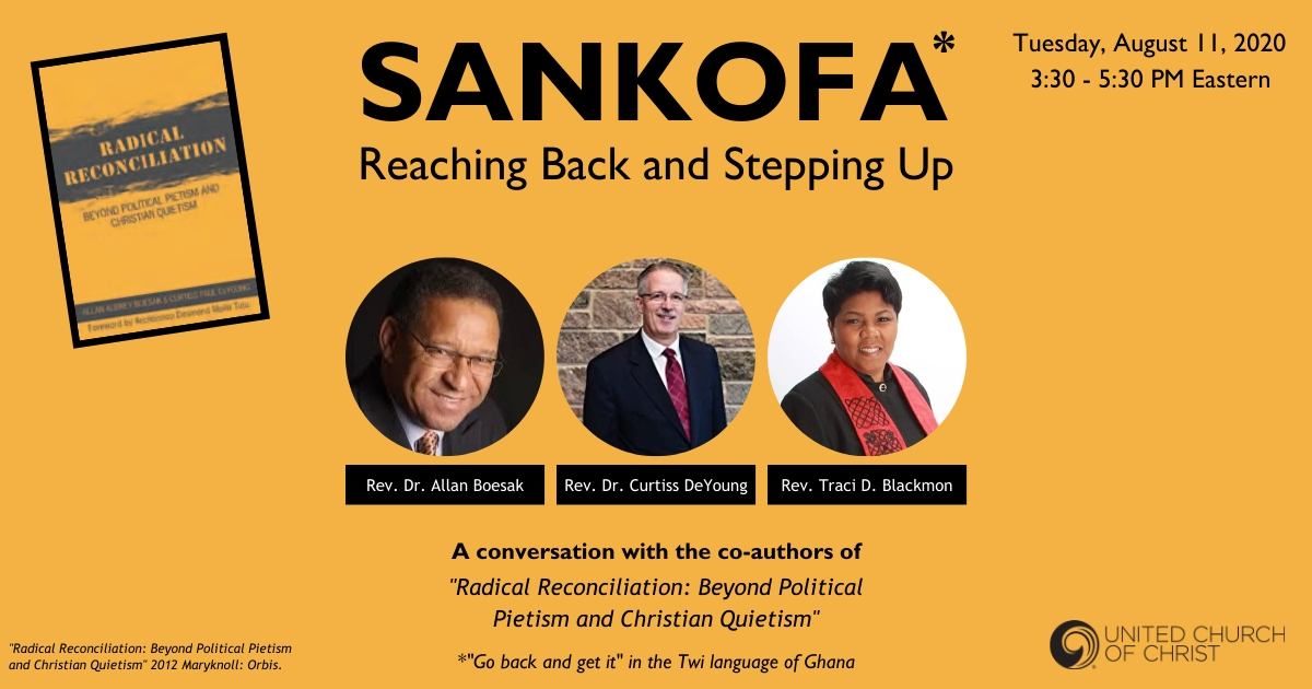 "Sankofa: Reaching Back & Stepping Up. July 12, 2020, 6-8 PM ET. Pictures of Allan Boesak, Curtiss DeYoung & Traci Blackmon. A conversation with the co-authors of ""Radical Reconciliation: Beyond Political Pietism and Christian Quietism."""