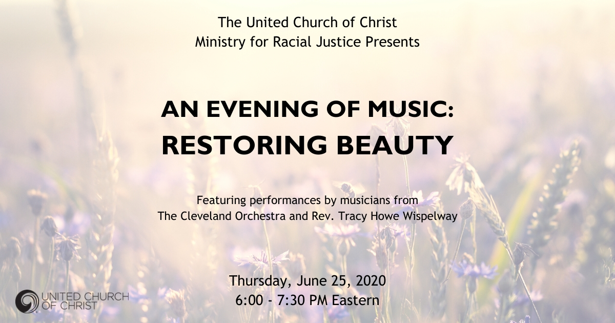 The United Church of Christ Ministry for Racial Justice Presents An Evening of Music: Restoring Beauty. Featuring performances by musicians from The Cleveland Orchestra and Rev. Tracy Howe Wispelway. Thursday, June 25, 2020 6:00 - 7:30